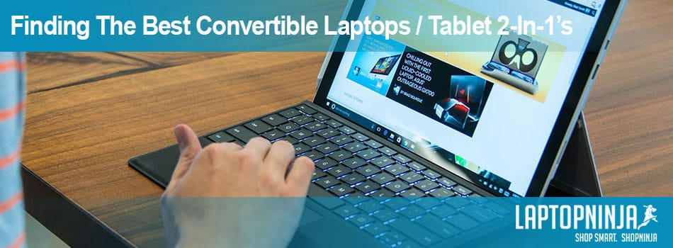Finding The Best Convertible Laptops / Tablet 2-In-1's