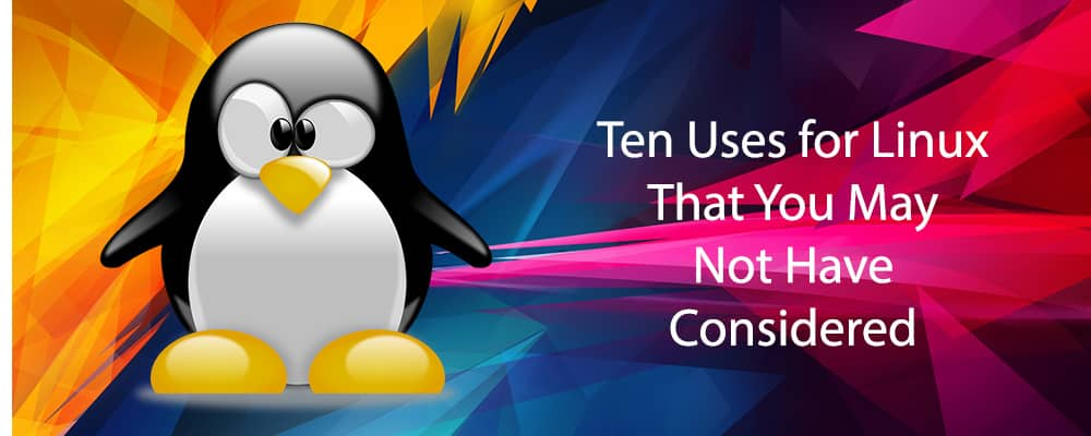Ten Uses for Linux That You May Not Have Considered