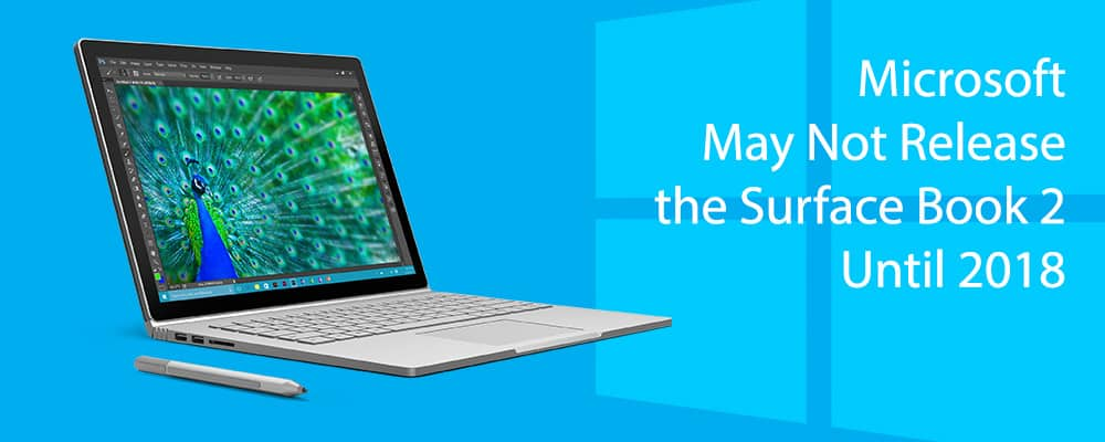 Microsoft May Not Release the Surface Book 2 Until 2018